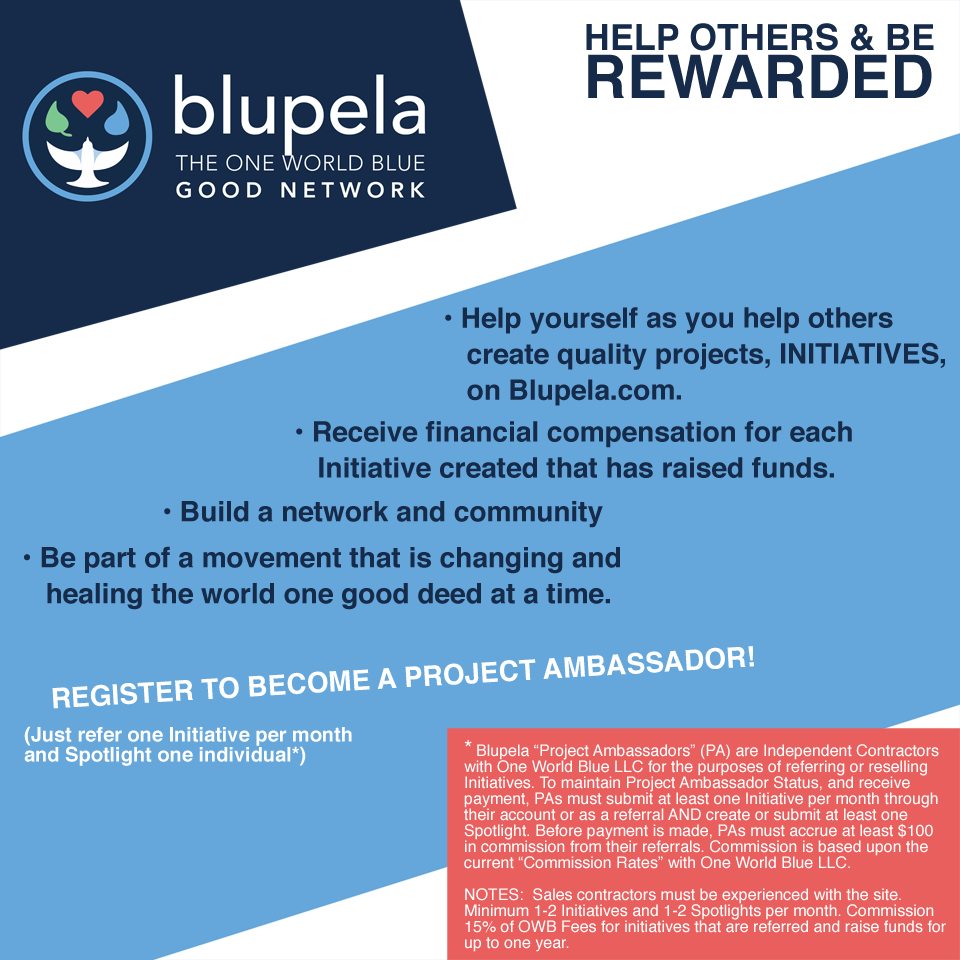 "HELP OTHERS AND BE REWARDED. Help yourself as you help others create quality projects, INITIATIVES, on Blupela.com Receive financial compensation for each Initiative created that has raised funds. Build a network and community Be part of a movement that is changing and healing the world one good deed at a time. Become a Project Ambassador. Just refer one Initiative per month and Spotlight one individual!*  *Blupela ""Project Ambassadors"" (PA) are Independent Contractors with One World Blue LLC for the purposes of referring or reselling Initiatives.  To maintain Project Ambassador Status, and receive payment, PAs must submit at least one Initiative per month through their account or as a referral AND create or submit at least one Spotlight.  Before payment is made, PAs must accrue at least $100 in commission from their referrals.  Commission is based upon the current ""Commission Rates"" with One World Blue LLC.  NOTES:  Sales contractors must be experienced with the site.  Minimum 1-2 Initiatives and 1-2 Spotlights per month. Commission ~15% of profit for initiatives that are referred and raise funds for up to one year."